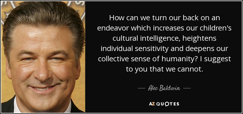 How can we turn our back on an endeavor which increases our children's cultural intelligence, heightens individual sensitivity and deepens our collective sense of humanity? I suggest to you that we cannot. - Alec Baldwin