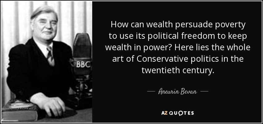 How can wealth persuade poverty to use its political freedom to keep wealth in power? Here lies the whole art of Conservative politics in the twentieth century. - Aneurin Bevan