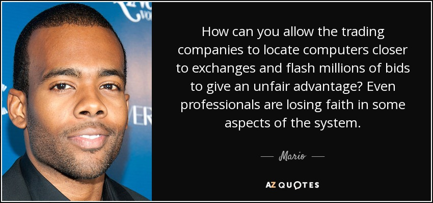 How can you allow the trading companies to locate computers closer to exchanges and flash millions of bids to give an unfair advantage? Even professionals are losing faith in some aspects of the system. - Mario