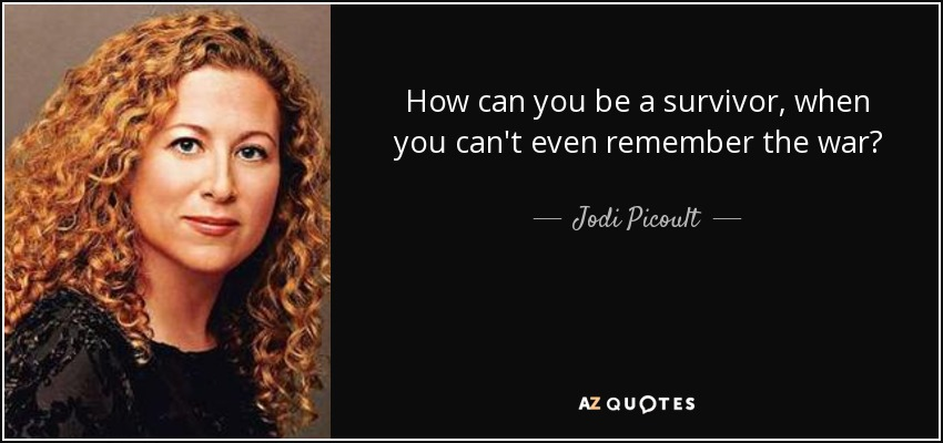How can you be a survivor, when you can't even remember the war? - Jodi Picoult