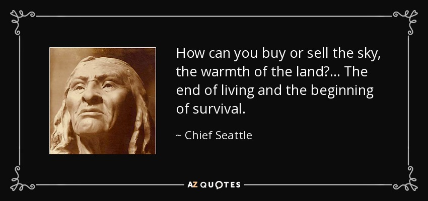 How can you buy or sell the sky, the warmth of the land? ... The end of living and the beginning of survival. - Chief Seattle