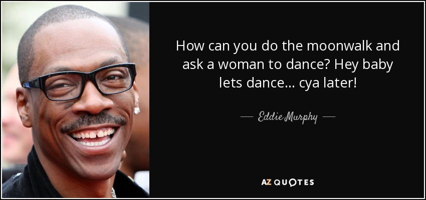 Eddie Murphy Quote How Can You Do The Moonwalk And Ask A Woman