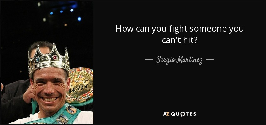 How can you fight someone you can't hit? - Sergio Martinez
