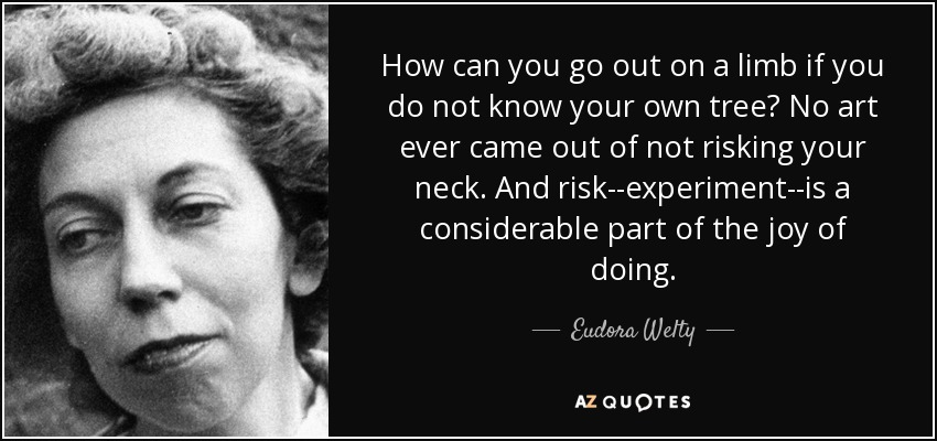 How can you go out on a limb if you do not know your own tree? No art ever came out of not risking your neck. And risk--experiment--is a considerable part of the joy of doing. - Eudora Welty