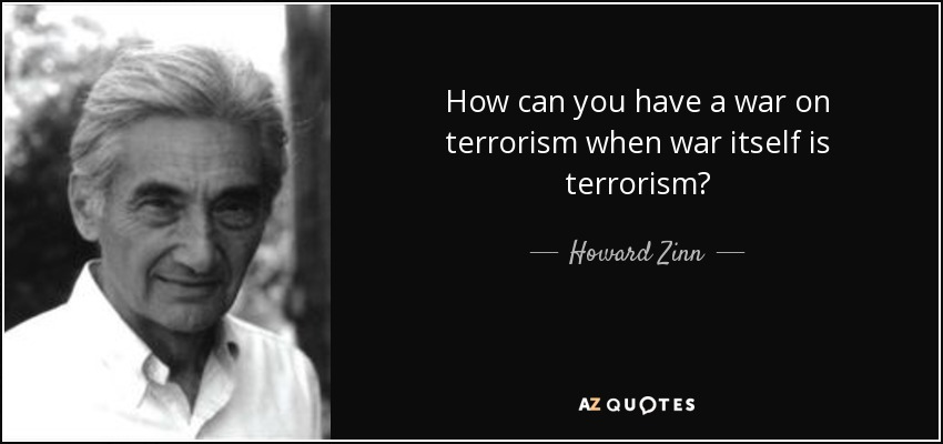How can you have a war on terrorism when war itself is terrorism? - Howard Zinn