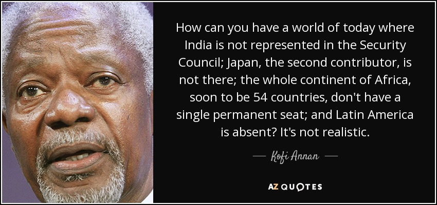 How can you have a world of today where India is not represented in the Security Council; Japan, the second contributor, is not there; the whole continent of Africa, soon to be 54 countries, don't have a single permanent seat; and Latin America is absent? It's not realistic. - Kofi Annan
