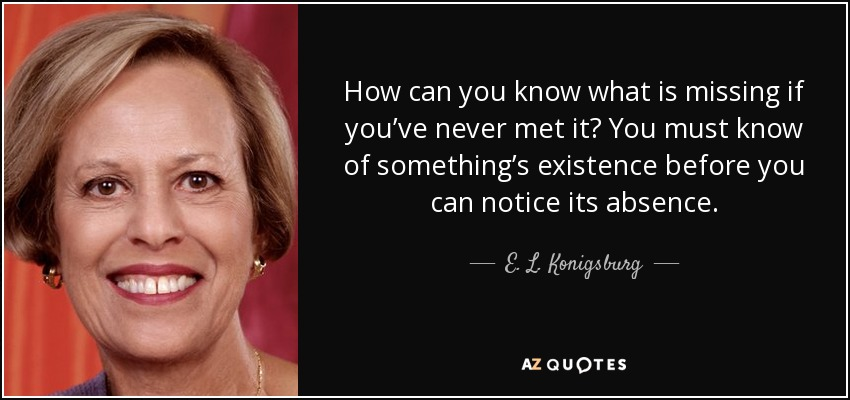 How can you know what is missing if you've never met it? You must know of something's existence before you can notice its absence. - E. L. Konigsburg
