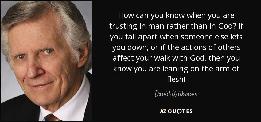 How can you know when you are trusting in man rather than in God? If you fall apart when someone else lets you down, or if the actions of others affect your walk with God, then you know you are leaning on the arm of flesh! - David Wilkerson