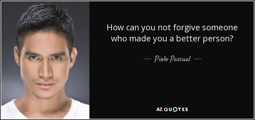 How can you not forgive someone who made you a better person? - Piolo Pascual