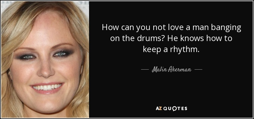 How can you not love a man banging on the drums? He knows how to keep a rhythm. - Malin Akerman