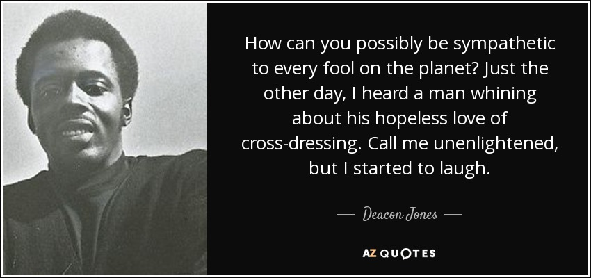 How can you possibly be sympathetic to every fool on the planet? Just the other day, I heard a man whining about his hopeless love of cross-dressing. Call me unenlightened, but I started to laugh. - Deacon Jones