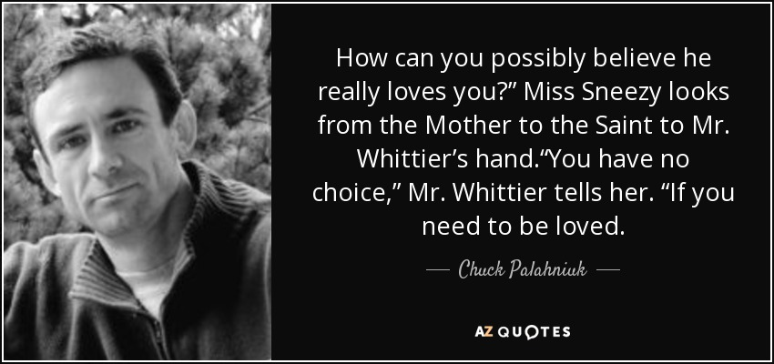 "How can you possibly believe he really loves you?"" Miss Sneezy looks from the Mother to the Saint to Mr. Whittier's hand.""You have no choice,"" Mr. Whittier tells her. ""If you need to be loved. - Chuck Palahniuk"