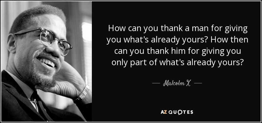 How can you thank a man for giving you what's already yours? How then can you thank him for giving you only part of what's already yours? - Malcolm X