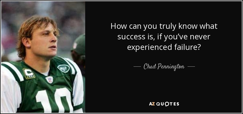 How can you truly know what success is, if you've never experienced failure? - Chad Pennington