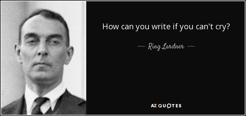 How can you write if you can't cry? - Ring Lardner