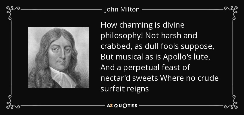 How charming is divine philosophy! Not harsh and crabbed, as dull fools suppose, But musical as is Apollo's lute, And a perpetual feast of nectar'd sweets Where no crude surfeit reigns - John Milton