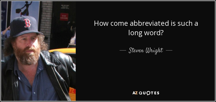 How come abbreviated is such a long word? - Steven Wright