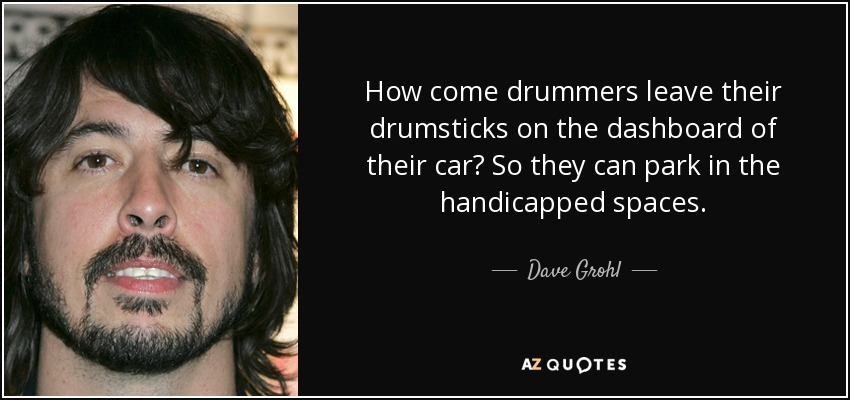 How come drummers leave their drumsticks on the dashboard of their car? So they can park in the handicapped spaces. - Dave Grohl