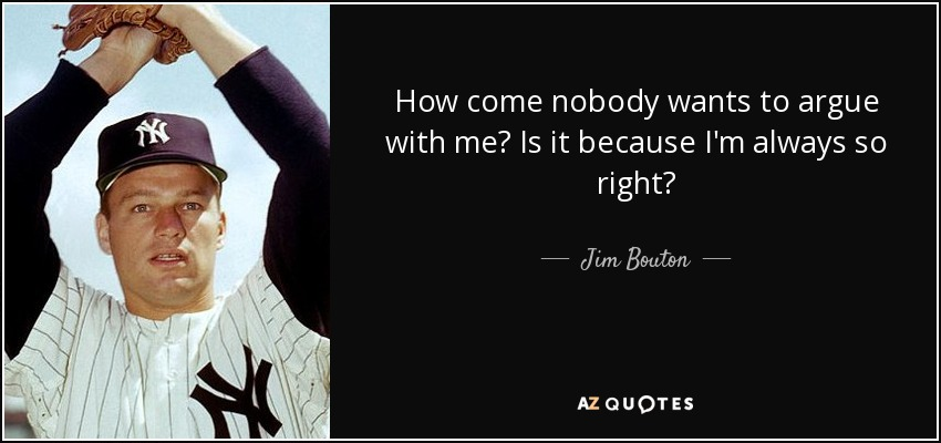 How come nobody wants to argue with me? Is it because I'm always so right? - Jim Bouton