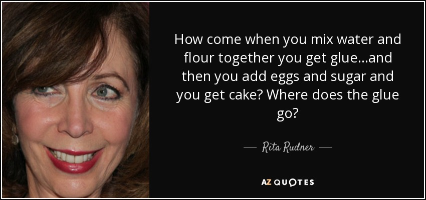 How come when you mix water and flour together you get glue...and then you add eggs and sugar and you get cake? Where does the glue go? - Rita Rudner
