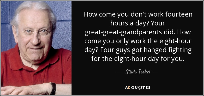 How come you don't work fourteen hours a day? Your great-great-grandparents did. How come you only work the eight-hour day? Four guys got hanged fighting for the eight-hour day for you. - Studs Terkel