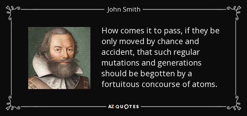 How comes it to pass, if they be only moved by chance and accident, that such regular mutations and generations should be begotten by a fortuitous concourse of atoms. - John Smith