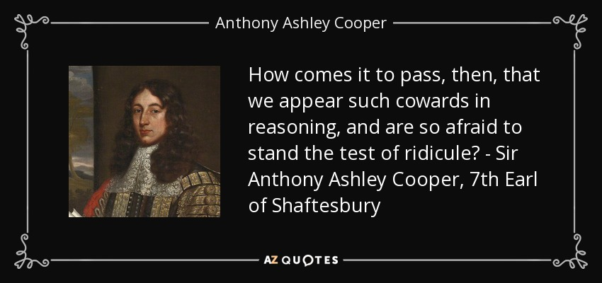 How comes it to pass, then, that we appear such cowards in reasoning, and are so afraid to stand the test of ridicule? - Sir Anthony Ashley Cooper, 7th Earl of Shaftesbury - Anthony Ashley Cooper, 1st Earl of Shaftesbury