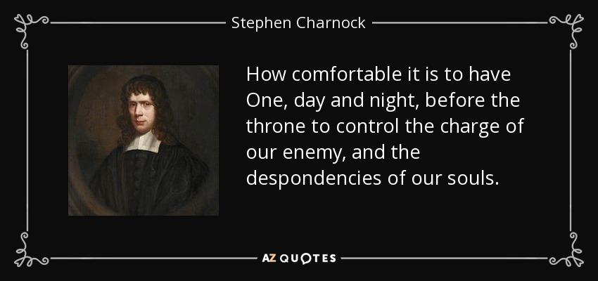 How comfortable it is to have One, day and night, before the throne to control the charge of our enemy, and the despondencies of our souls. - Stephen Charnock