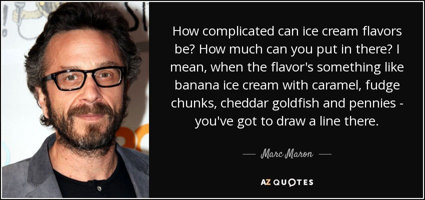 How complicated can ice cream flavors be? How much can you put in there? I mean, when the flavor's something like banana ice cream with caramel, fudge chunks, cheddar goldfish and pennies - you've got to draw a line there. - Marc Maron