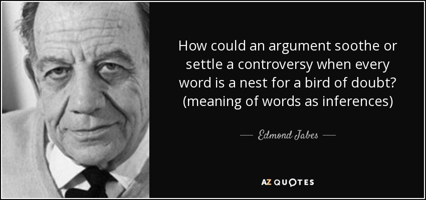 How could an argument soothe or settle a controversy when every word is a nest for a bird of doubt? (meaning of words as inferences) - Edmond Jabes