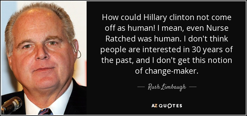 How could Hillary clinton not come off as human! I mean, even Nurse Ratched was human. I don't think people are interested in 30 years of the past, and I don't get this notion of change-maker. - Rush Limbaugh