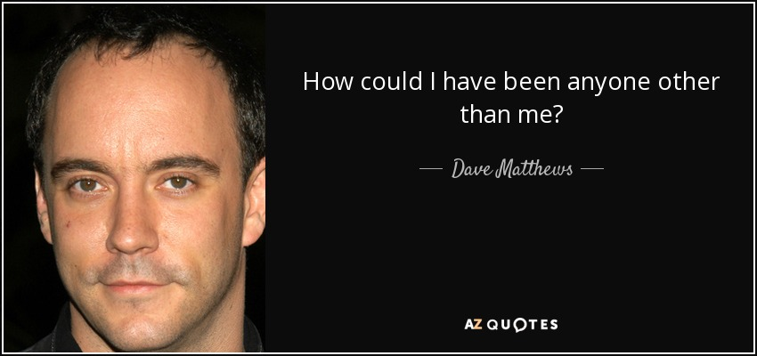 How could I have been anyone other than me? - Dave Matthews
