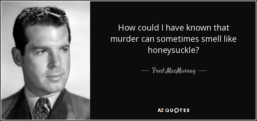 How could I have known that murder can sometimes smell like honeysuckle? - Fred MacMurray