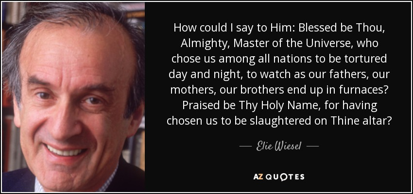 How could I say to Him: Blessed be Thou, Almighty, Master of the Universe, who chose us among all nations to be tortured day and night, to watch as our fathers, our mothers, our brothers end up in furnaces? Praised be Thy Holy Name, for having chosen us to be slaughtered on Thine altar? - Elie Wiesel