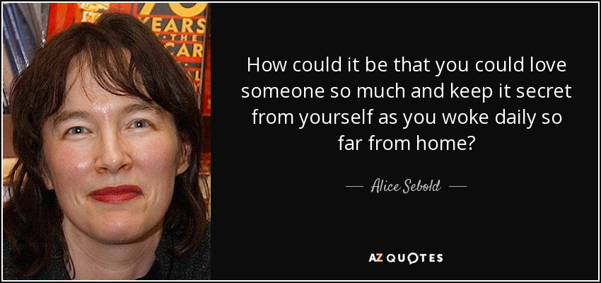 How could it be that you could love someone so much and keep it secret from yourself as you woke daily so far from home? - Alice Sebold