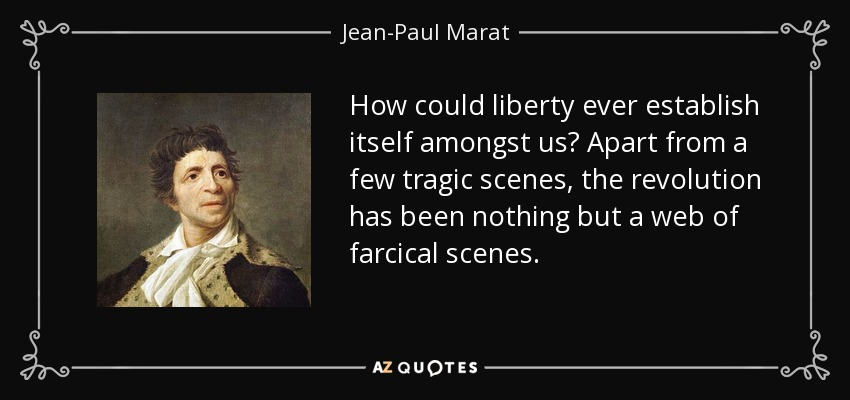 How could liberty ever establish itself amongst us? Apart from a few tragic scenes, the revolution has been nothing but a web of farcical scenes. - Jean-Paul Marat