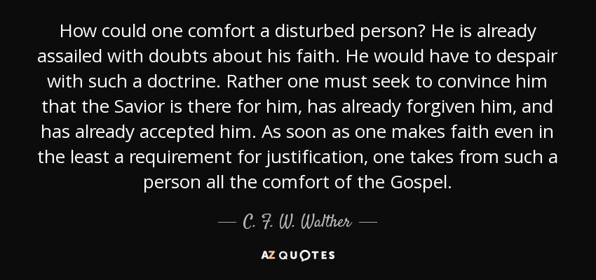 How could one comfort a disturbed person? He is already assailed with doubts about his faith. He would have to despair with such a doctrine. Rather one must seek to convince him that the Savior is there for him, has already forgiven him, and has already accepted him. As soon as one makes faith even in the least a requirement for justification, one takes from such a person all the comfort of the Gospel. - C. F. W. Walther