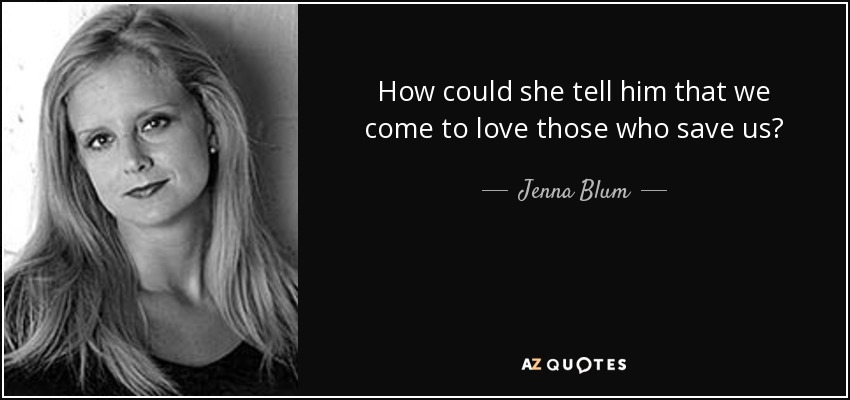 How could she tell him that we come to love those who save us? - Jenna Blum
