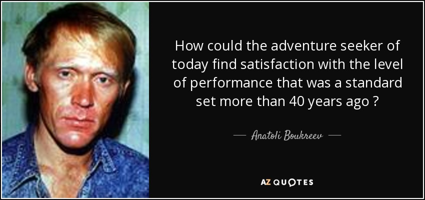 How could the adventure seeker of today find satisfaction with the level of performance that was a standard set more than 40 years ago ? - Anatoli Boukreev