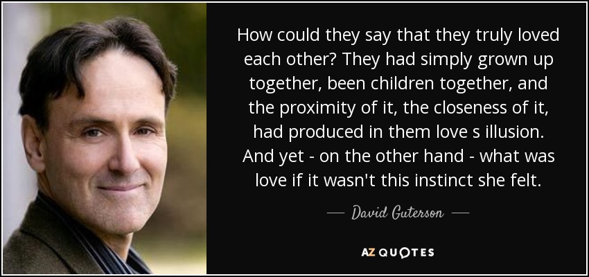 How could they say that they truly loved each other? They had simply grown up together, been children together, and the proximity of it, the closeness of it, had produced in them love s illusion. And yet--on the other hand--what was love if it wasn't this instinct she felt... - David Guterson