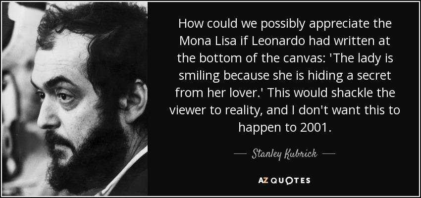 How could we possibly appreciate the Mona Lisa if Leonardo had written at the bottom of the canvas: 'The lady is smiling because she is hiding a secret from her lover.' This would shackle the viewer to reality, and I don't want this to happen to 2001. - Stanley Kubrick
