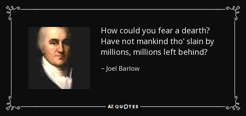 How could you fear a dearth? Have not mankind tho' slain by millions, millions left behind? - Joel Barlow