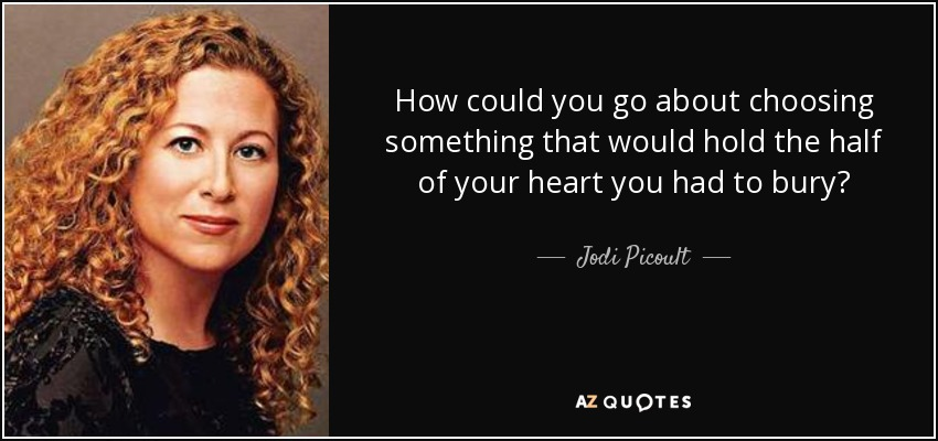 How could you go about choosing something that would hold the half of your heart you had to bury? - Jodi Picoult