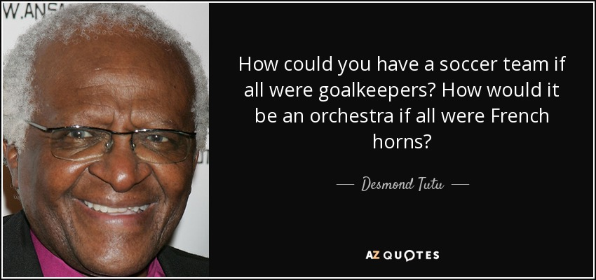 How could you have a soccer team if all were goalkeepers? How would it be an orchestra if all were French horns? - Desmond Tutu