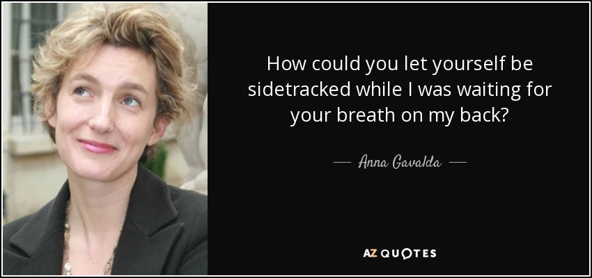 How could you let yourself be sidetracked while I was waiting for your breath on my back? - Anna Gavalda