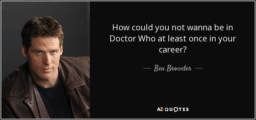 How could you not wanna be in Doctor Who at least once in your career? - Ben Browder