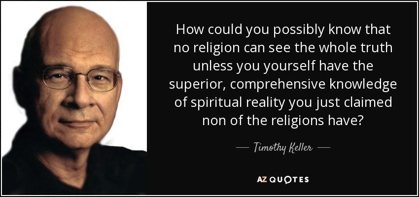 How could you possibly know that no religion can see the whole truth unless you yourself have the superior, comprehensive knowledge of spiritual reality you just claimed non of the religions have? - Timothy Keller