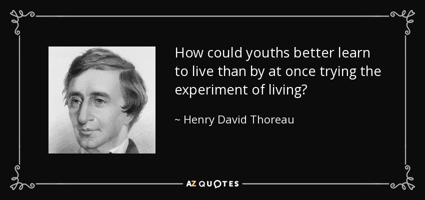 How could youths better learn to live than by at once trying the experiment of living? - Henry David Thoreau