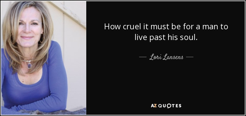 How cruel it must be for a man to live past his soul. - Lori Lansens