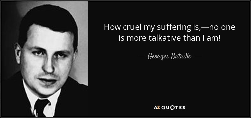 How cruel my suffering is,—no one is more talkative than I am! - Georges Bataille